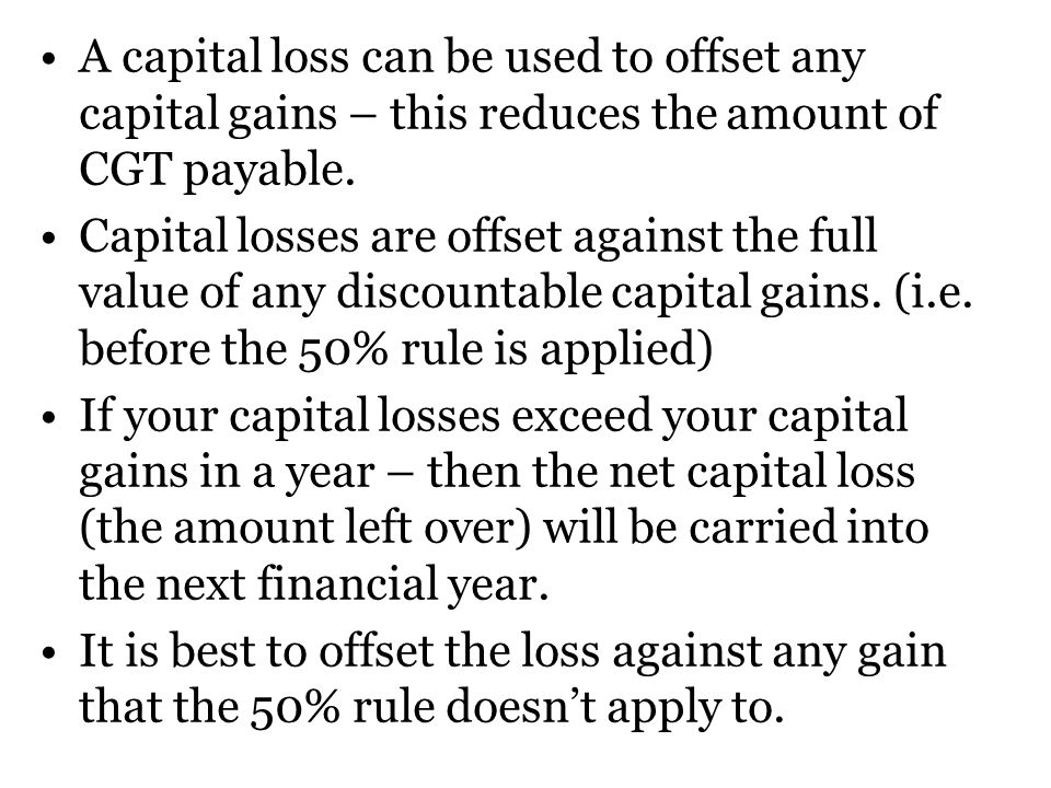 A capital loss can be used to offset any capital gains – this reduces the amount of CGT payable.