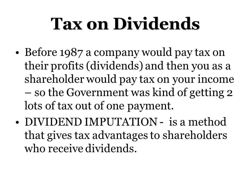 Tax on Dividends Before 1987 a company would pay tax on their profits (dividends) and then you as a shareholder would pay tax on your income – so the Government was kind of getting 2 lots of tax out of one payment.