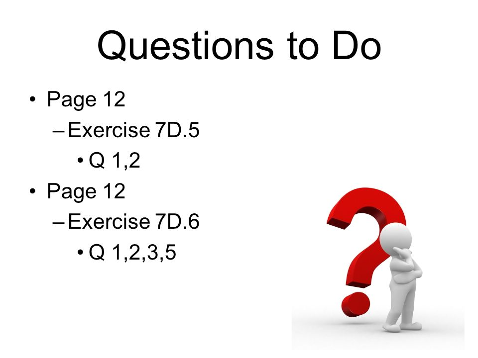 Questions to Do Page 12 –Exercise 7D.5 Q 1,2 Page 12 –Exercise 7D.6 Q 1,2,3,5
