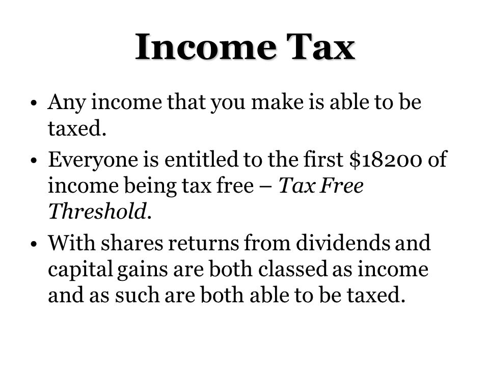 Income Tax Any income that you make is able to be taxed.