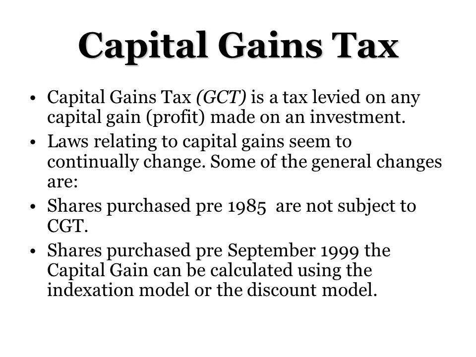 Capital Gains Tax (GCT) is a tax levied on any capital gain (profit) made on an investment.