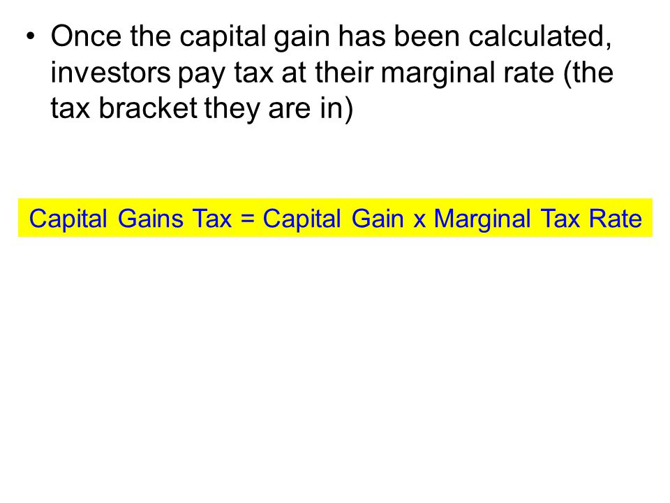 Once the capital gain has been calculated, investors pay tax at their marginal rate (the tax bracket they are in) Capital Gains Tax = Capital Gain x Marginal Tax Rate
