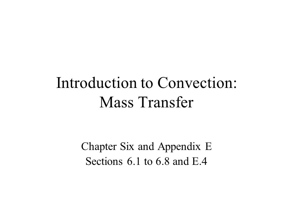 Introduction to Convection: Mass Transfer Chapter Six and Appendix E Sections 6.1 to 6.8 and E.4