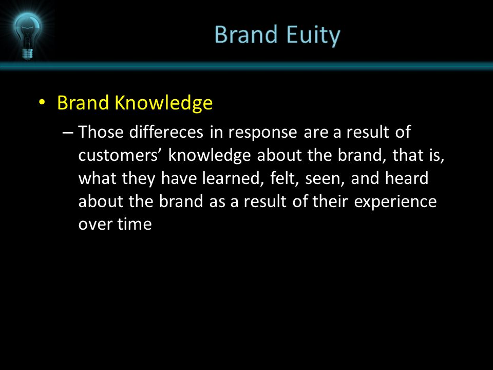 Brand Knowledge – Those differeces in response are a result of customers' knowledge about the brand, that is, what they have learned, felt, seen, and heard about the brand as a result of their experience over time