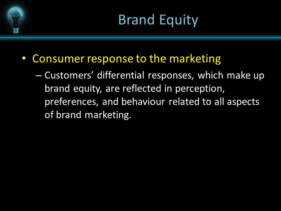 Consumer response to the marketing – Customers' differential responses, which make up brand equity, are reflected in perception, preferences, and behaviour related to all aspects of brand marketing.