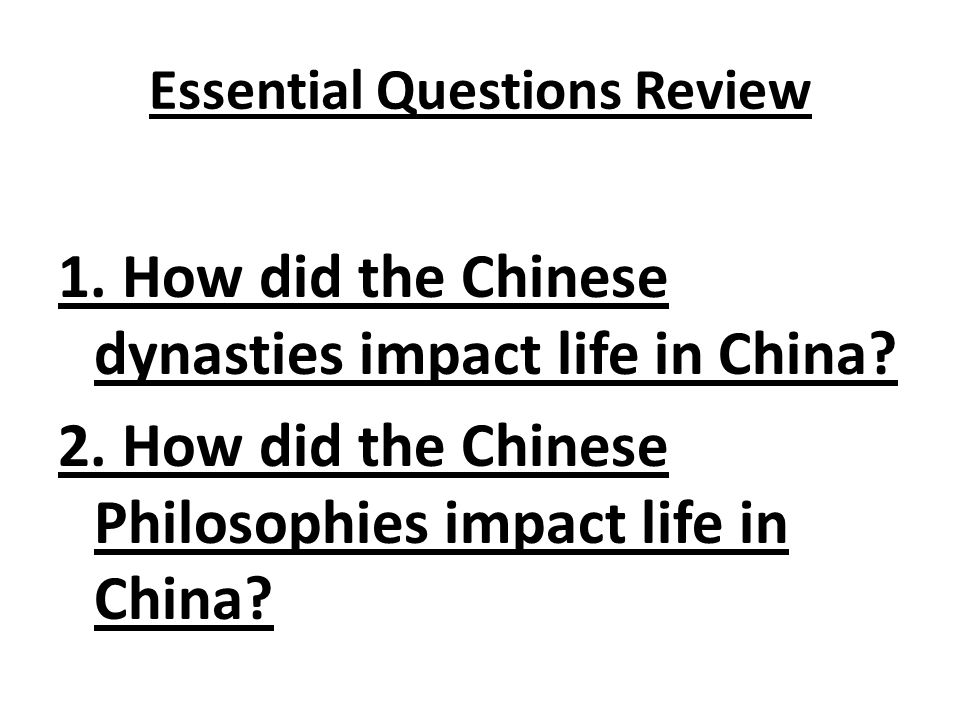 Essential Questions Review 1. How did the Chinese dynasties impact life in China.