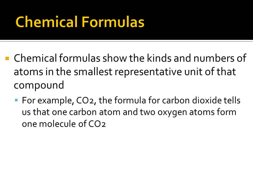  Chemical formulas show the kinds and numbers of atoms in the smallest representative unit of that compound  For example, CO2, the formula for carbon dioxide tells us that one carbon atom and two oxygen atoms form one molecule of CO2