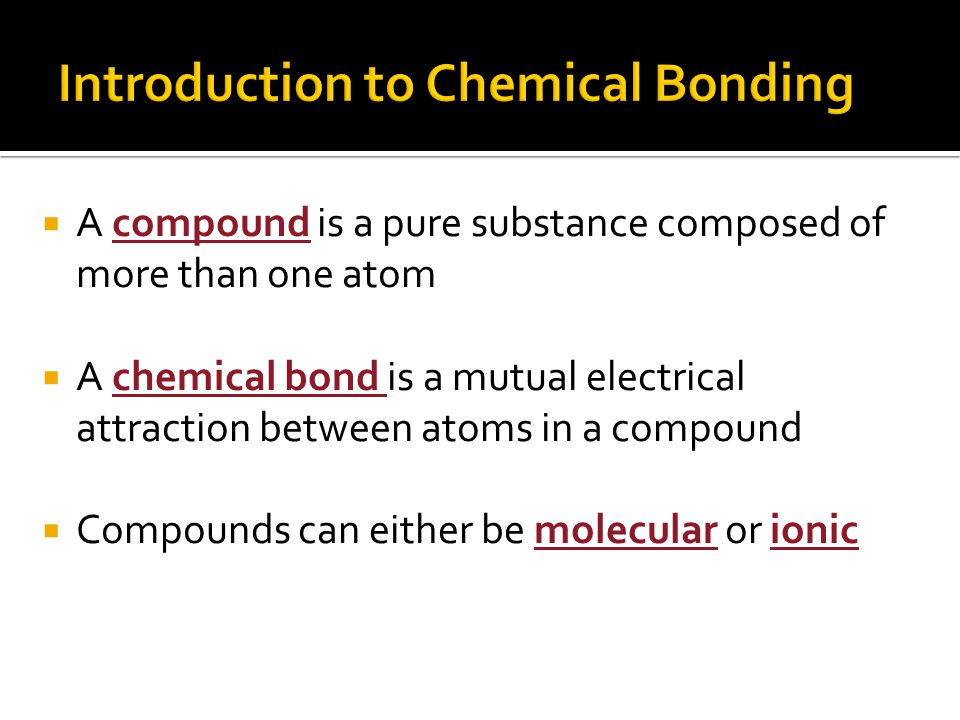  A compound is a pure substance composed of more than one atom  A chemical bond is a mutual electrical attraction between atoms in a compound  Compounds can either be molecular or ionic