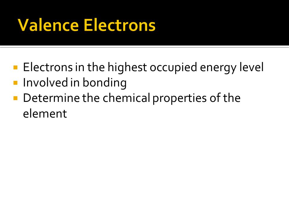  Electrons in the highest occupied energy level  Involved in bonding  Determine the chemical properties of the element