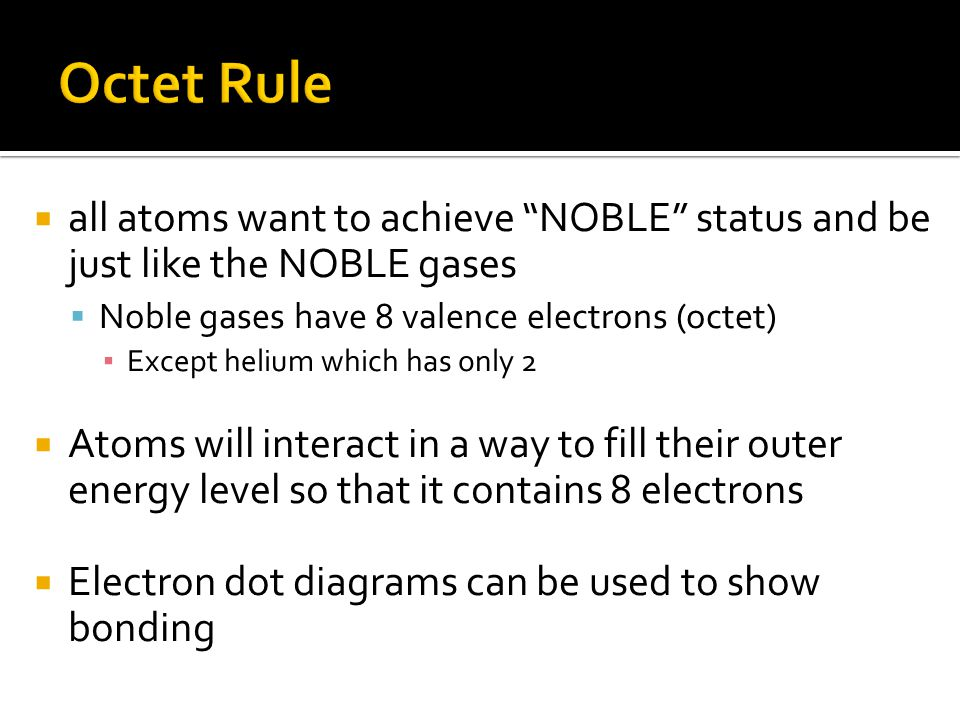  all atoms want to achieve NOBLE status and be just like the NOBLE gases  Noble gases have 8 valence electrons (octet) ▪ Except helium which has only 2  Atoms will interact in a way to fill their outer energy level so that it contains 8 electrons  Electron dot diagrams can be used to show bonding
