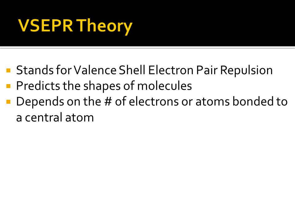  Stands for Valence Shell Electron Pair Repulsion  Predicts the shapes of molecules  Depends on the # of electrons or atoms bonded to a central atom