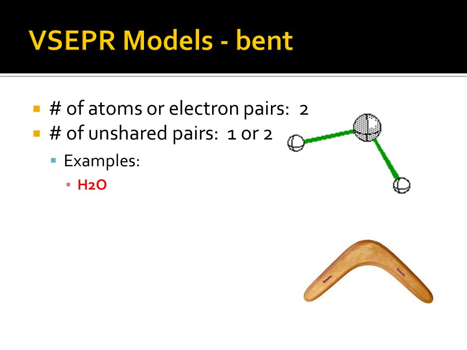  # of atoms or electron pairs: 2  # of unshared pairs: 1 or 2  Examples: ▪ H2O