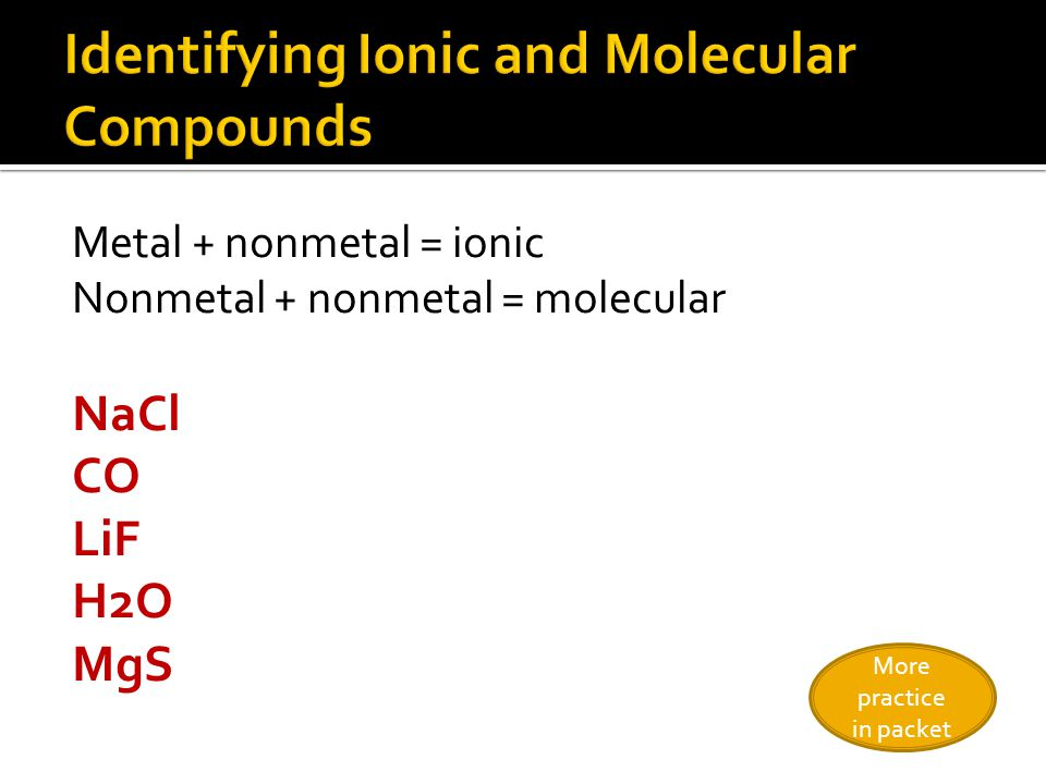 Metal + nonmetal = ionic Nonmetal + nonmetal = molecular NaCl CO LiF H2O MgS More practice in packet