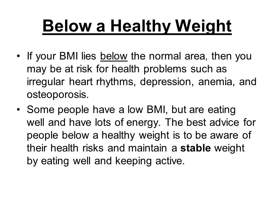 Below a Healthy Weight If your BMI lies below the normal area, then you may be at risk for health problems such as irregular heart rhythms, depression, anemia, and osteoporosis.
