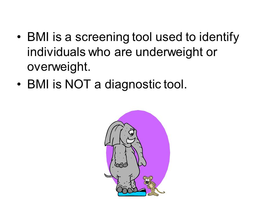 BMI is a screening tool used to identify individuals who are underweight or overweight.