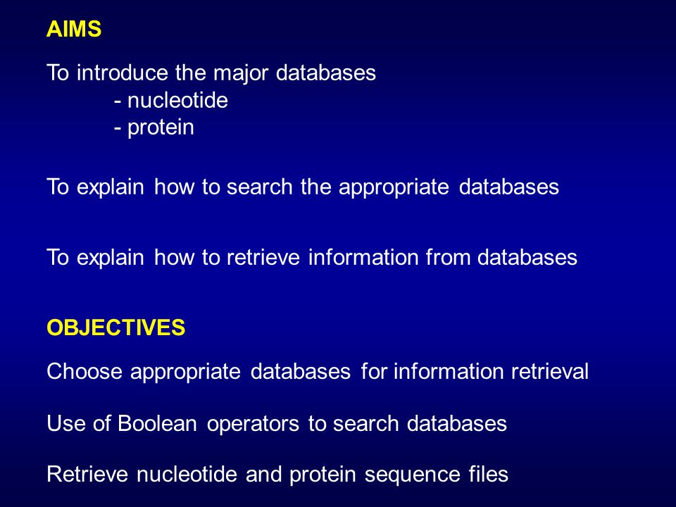 AIMS OBJECTIVES To introduce the major databases - nucleotide - protein To explain how to search the appropriate databases To explain how to retrieve information from databases Choose appropriate databases for information retrieval Use of Boolean operators to search databases Retrieve nucleotide and protein sequence files