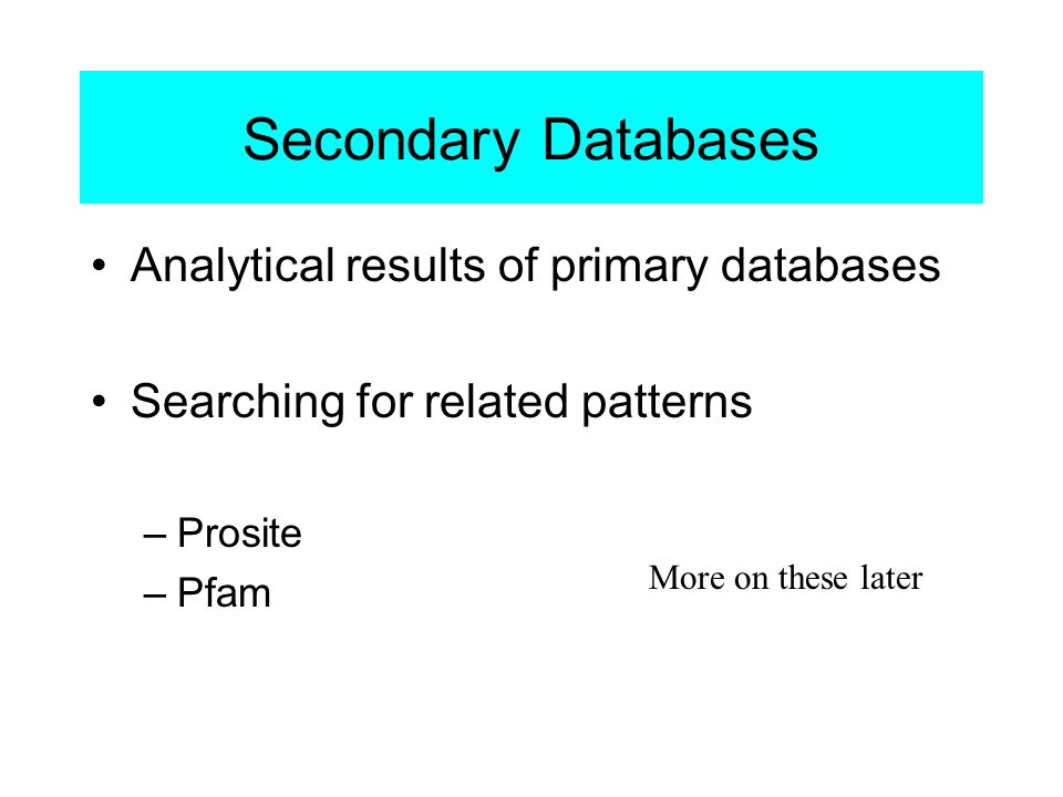 Secondary Databases Analytical results of primary databases Searching for related patterns –Prosite –Pfam More on these later