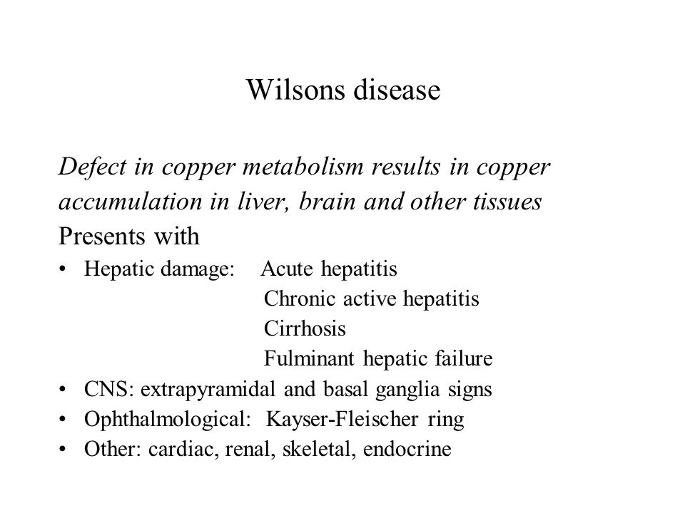 Wilsons disease Defect in copper metabolism results in copper accumulation in liver, brain and other tissues Presents with Hepatic damage: Acute hepatitis Chronic active hepatitis Cirrhosis Fulminant hepatic failure CNS: extrapyramidal and basal ganglia signs Ophthalmological: Kayser-Fleischer ring Other: cardiac, renal, skeletal, endocrine