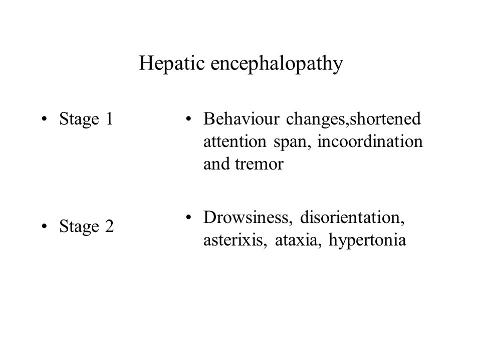 Hepatic encephalopathy Stage 1 Stage 2 Behaviour changes,shortened attention span, incoordination and tremor Drowsiness, disorientation, asterixis, ataxia, hypertonia
