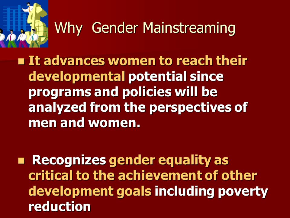 Why Gender Mainstreaming It advances women to reach their developmental potential since programs and policies will be analyzed from the perspectives of men and women.