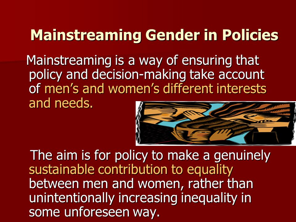 Mainstreaming Gender in Policies Mainstreaming is a way of ensuring that policy and decision-making take account of men's and women's different interests and needs.
