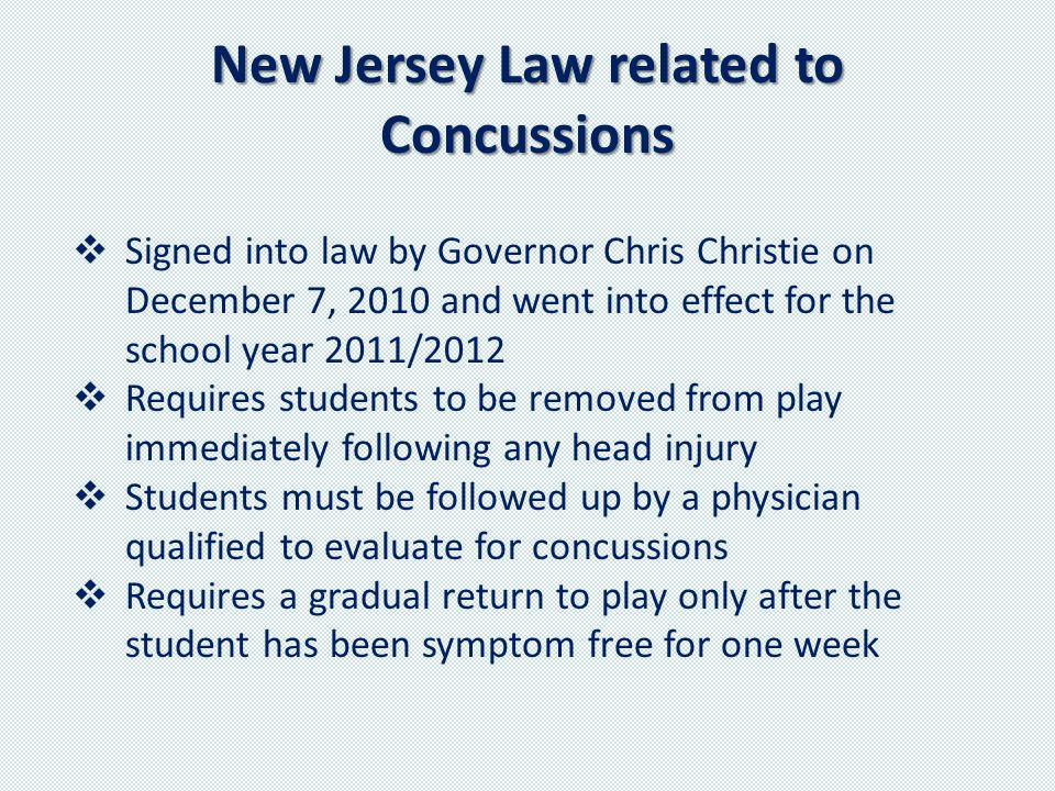 New Jersey Law related to Concussions  Signed into law by Governor Chris Christie on December 7, 2010 and went into effect for the school year 2011/2012  Requires students to be removed from play immediately following any head injury  Students must be followed up by a physician qualified to evaluate for concussions  Requires a gradual return to play only after the student has been symptom free for one week