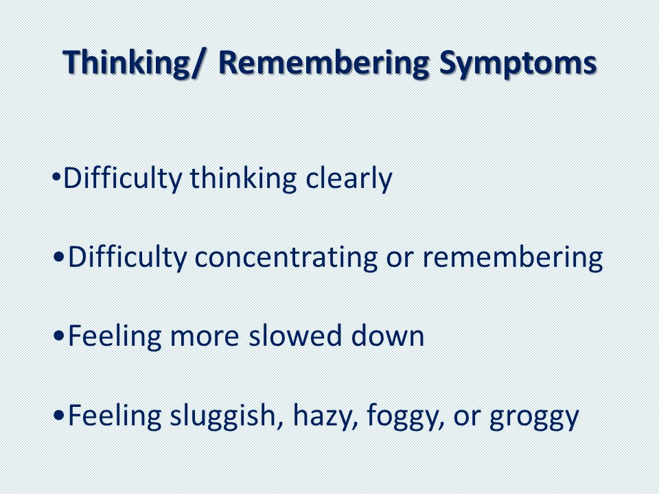 Thinking/ Remembering Symptoms Difficulty thinking clearly Difficulty concentrating or remembering Feeling more slowed down Feeling sluggish, hazy, foggy, or groggy
