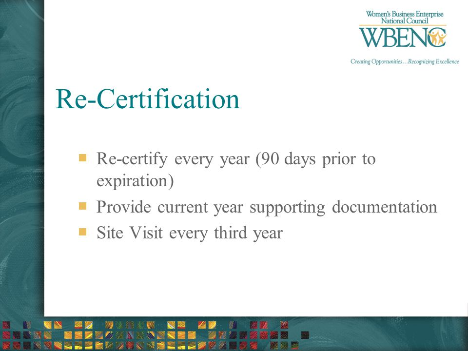 Re-Certification Re-certify every year (90 days prior to expiration) Provide current year supporting documentation Site Visit every third year