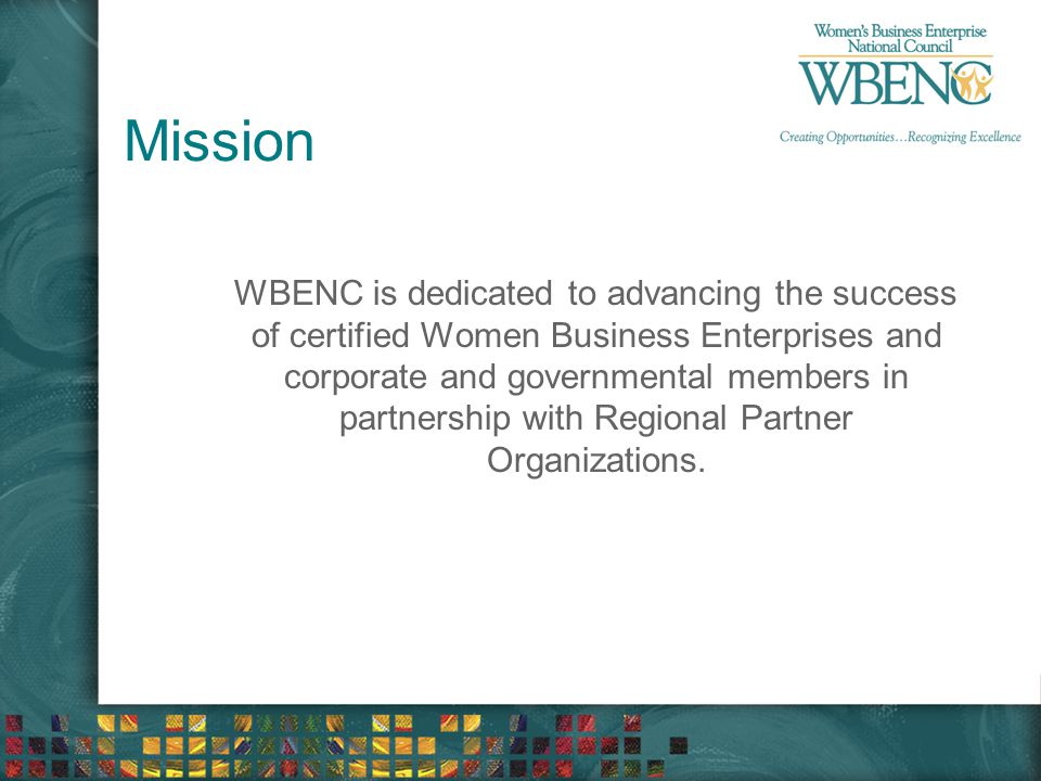 Mission WBENC is dedicated to advancing the success of certified Women Business Enterprises and corporate and governmental members in partnership with Regional Partner Organizations.