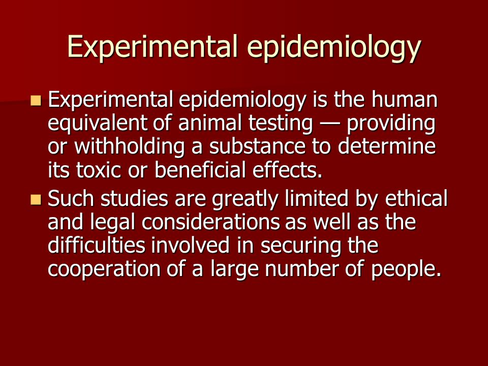 Experimental epidemiology Experimental epidemiology is the human equivalent of animal testing — providing or withholding a substance to determine its toxic or beneficial effects.