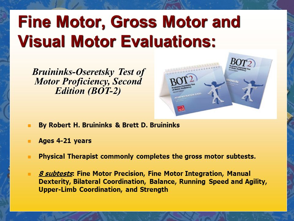 ... Bruininks-Oseretsky Test of Motor Proficiency, Second Edition (BOT-2). Fine Motor, Gross Motor and Visual Motor Evaluations: n By Robert H.