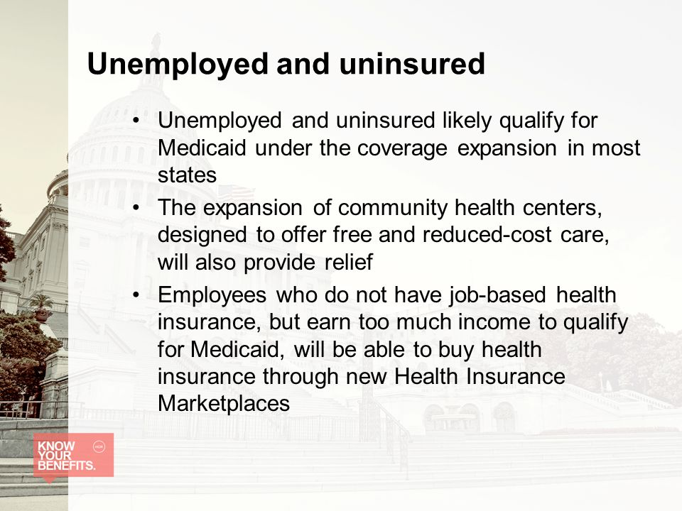 Unemployed and uninsured Unemployed and uninsured likely qualify for Medicaid under the coverage expansion in most states The expansion of community health centers, designed to offer free and reduced-cost care, will also provide relief Employees who do not have job-based health insurance, but earn too much income to qualify for Medicaid, will be able to buy health insurance through new Health Insurance Marketplaces