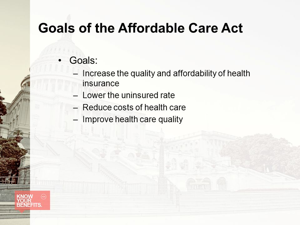 Goals of the Affordable Care Act Goals: –Increase the quality and affordability of health insurance –Lower the uninsured rate –Reduce costs of health care –Improve health care quality