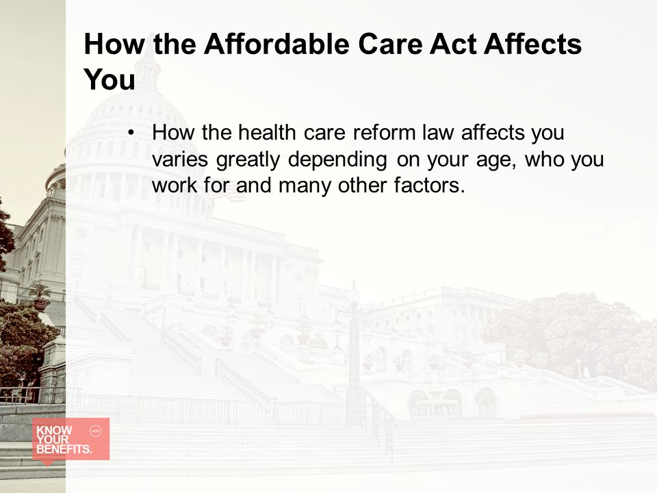 How the Affordable Care Act Affects You How the health care reform law affects you varies greatly depending on your age, who you work for and many other factors.