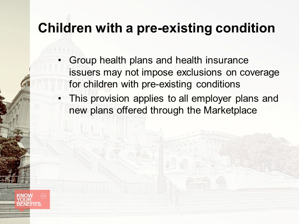 Children with a pre-existing condition Group health plans and health insurance issuers may not impose exclusions on coverage for children with pre-existing conditions This provision applies to all employer plans and new plans offered through the Marketplace