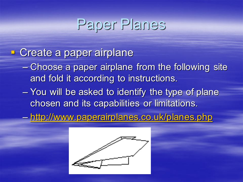 Paper Planes  Create a paper airplane –Choose a paper airplane from the following site and fold it according to instructions.