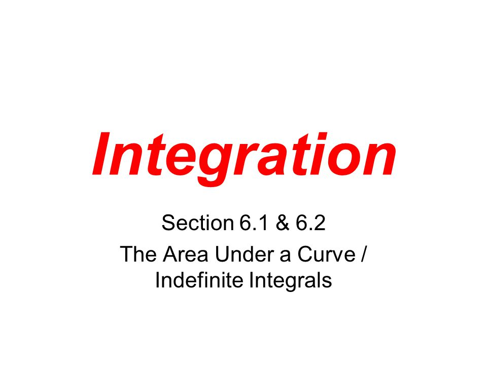 Integration Section 6.1 & 6.2 The Area Under a Curve / Indefinite Integrals