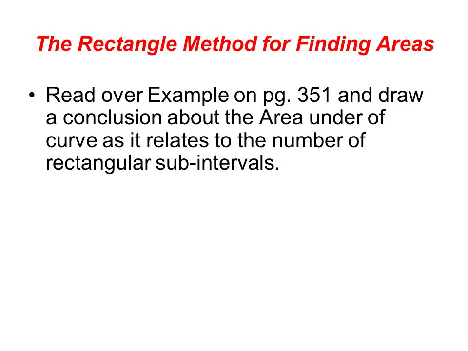 The Rectangle Method for Finding Areas Read over Example on pg.