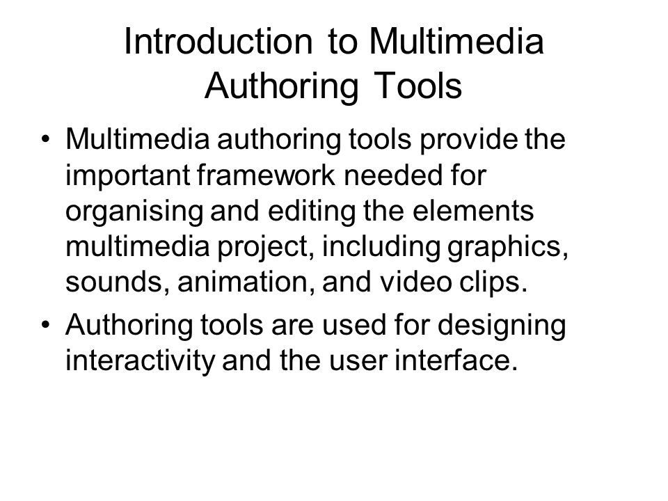 Introduction to Multimedia Authoring Tools Multimedia authoring tools provide the important framework needed for organising and editing the elements multimedia project, including graphics, sounds, animation, and video clips.