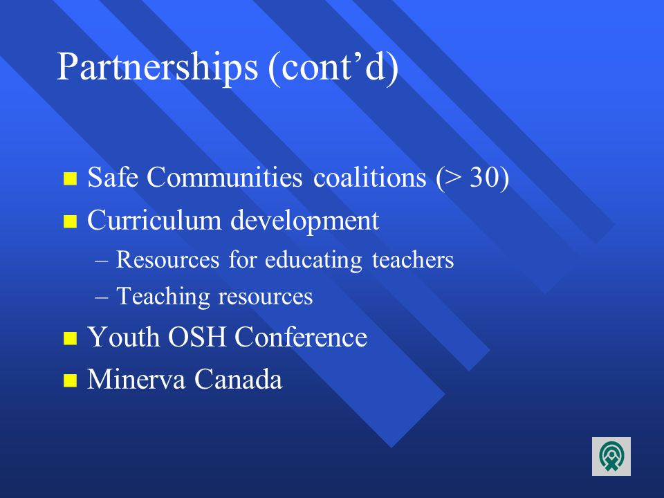 Partnerships n Multisectoral – –eg: Ottawa Carleton Workplace Health System – –public health (regional government), safety association (NGO), community group, labour, business (large and small), professional, federal and provincial government, health care, management/research