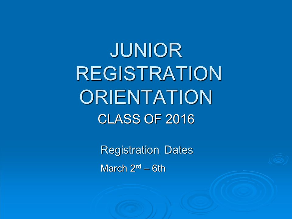 JUNIOR REGISTRATION ORIENTATION CLASS OF 2016 Registration Dates March 2 rd – 6th
