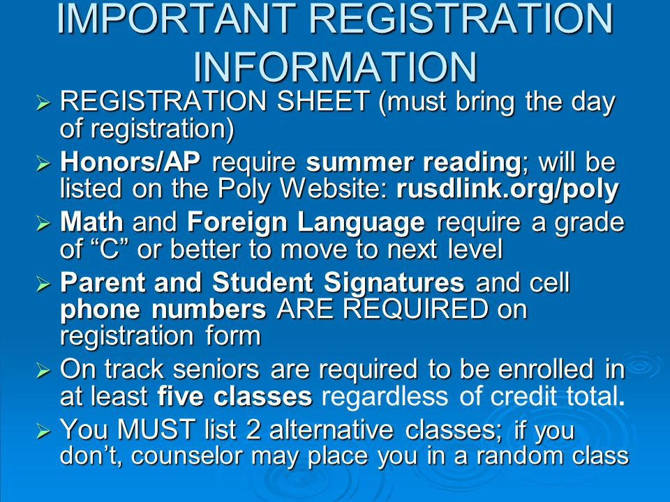 IMPORTANT REGISTRATION INFORMATION  REGISTRATION SHEET (must bring the day of registration)  Honors/AP require summer reading; will be listed on the Poly Website: rusdlink.org/poly  Math and Foreign Language require a grade of C or better to move to next level  Parent and Student Signatures and cell phone numbers ARE REQUIRED on registration form  On track seniors are required to be enrolled in at least five classes  On track seniors are required to be enrolled in at least five classes regardless of credit total.