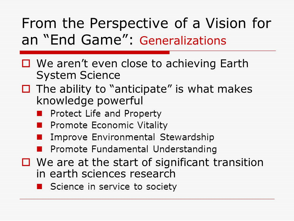 From the Perspective of a Vision for an End Game : Generalizations  We aren't even close to achieving Earth System Science  The ability to anticipate is what makes knowledge powerful Protect Life and Property Promote Economic Vitality Improve Environmental Stewardship Promote Fundamental Understanding  We are at the start of significant transition in earth sciences research Science in service to society
