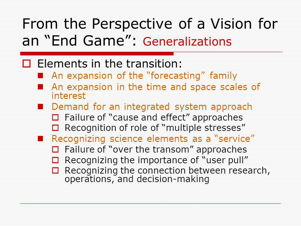 From the Perspective of a Vision for an End Game : Generalizations  Elements in the transition: An expansion of the forecasting family An expansion in the time and space scales of interest Demand for an integrated system approach  Failure of cause and effect approaches  Recognition of role of multiple stresses Recognizing science elements as a service  Failure of over the transom approaches  Recognizing the importance of user pull  Recognizing the connection between research, operations, and decision-making
