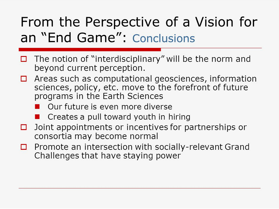 From the Perspective of a Vision for an End Game : Conclusions  The notion of interdisciplinary will be the norm and beyond current perception.