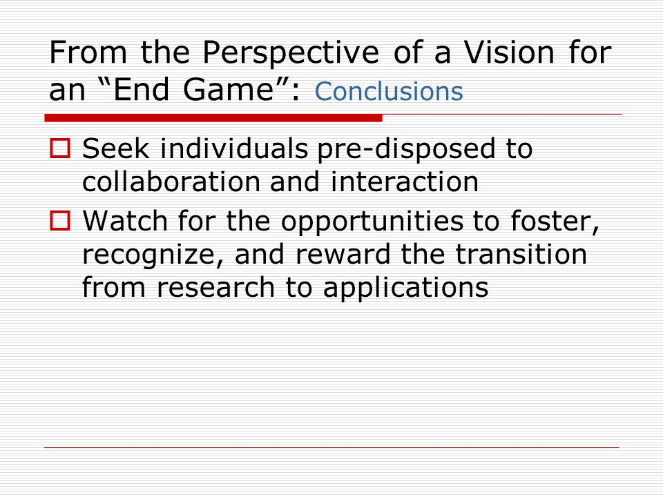 From the Perspective of a Vision for an End Game : Conclusions  Seek individuals pre-disposed to collaboration and interaction  Watch for the opportunities to foster, recognize, and reward the transition from research to applications