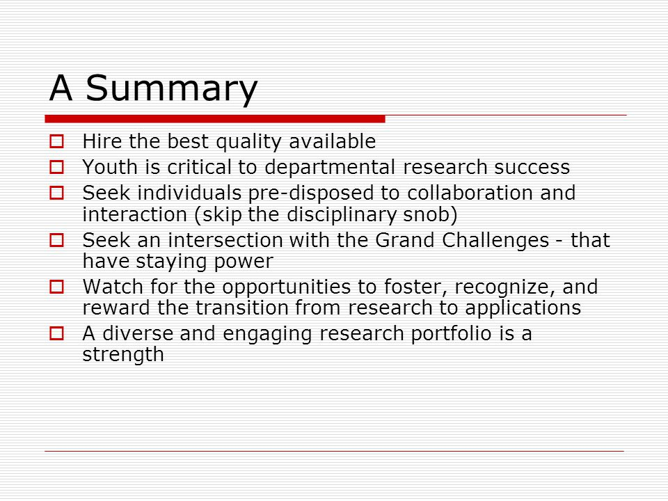 A Summary  Hire the best quality available  Youth is critical to departmental research success  Seek individuals pre-disposed to collaboration and interaction (skip the disciplinary snob)  Seek an intersection with the Grand Challenges - that have staying power  Watch for the opportunities to foster, recognize, and reward the transition from research to applications  A diverse and engaging research portfolio is a strength