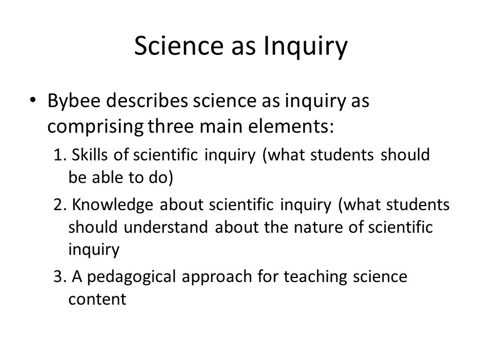 Science as Inquiry Bybee describes science as inquiry as comprising three main elements: 1.