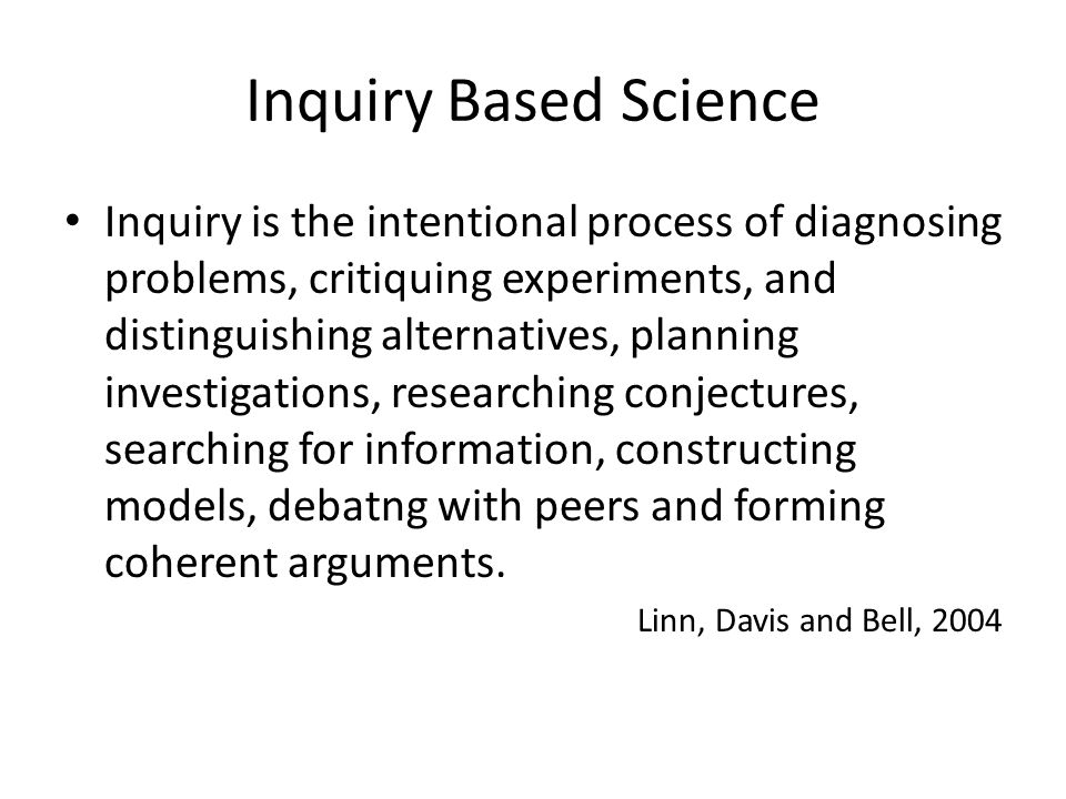 Inquiry Based Science Inquiry is the intentional process of diagnosing problems, critiquing experiments, and distinguishing alternatives, planning investigations, researching conjectures, searching for information, constructing models, debatng with peers and forming coherent arguments.