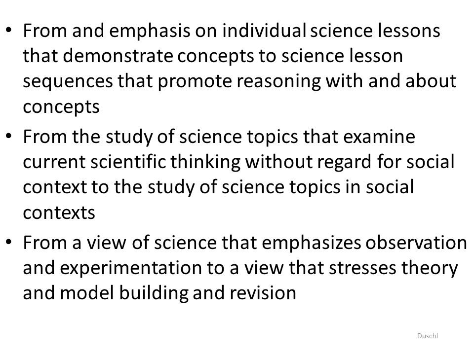 From and emphasis on individual science lessons that demonstrate concepts to science lesson sequences that promote reasoning with and about concepts From the study of science topics that examine current scientific thinking without regard for social context to the study of science topics in social contexts From a view of science that emphasizes observation and experimentation to a view that stresses theory and model building and revision Duschl